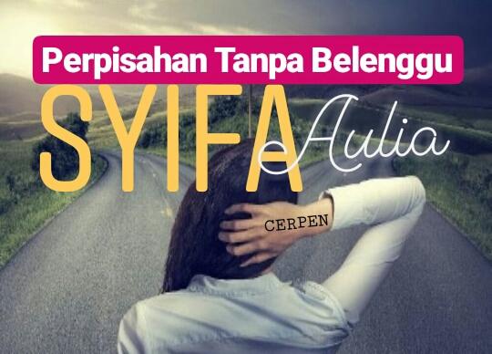 """Sebuah Karya Cerpenis; Syifa Aulia dengan judul """"PERPISAHAN TANPA BELENGGU"""""""