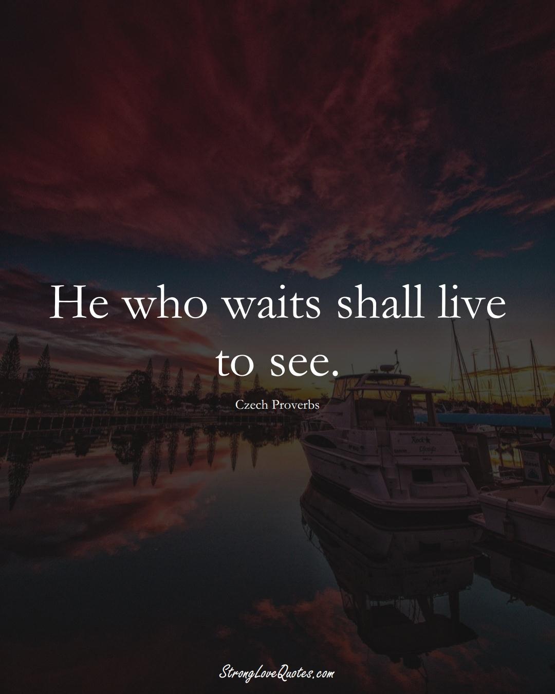 He who waits shall live to see. (Czech Sayings);  #EuropeanSayings