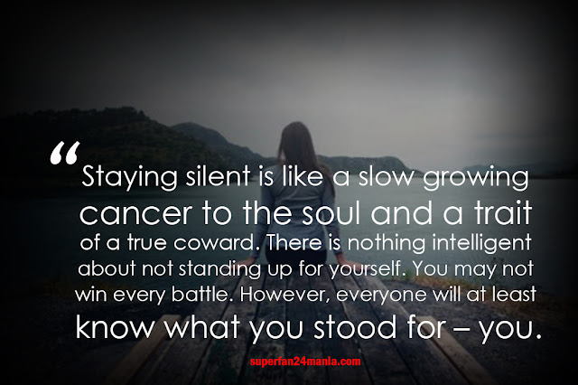 Staying silent is like a slow growing cancer to the soul and a trait of a true coward. There is nothing intelligent about not standing up for yourself. You may not win every battle. However, everyone will at least know what you stood for – you.