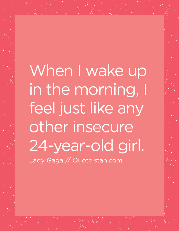 When I wake up in the morning, I feel just like any other insecure 24-year-old girl.