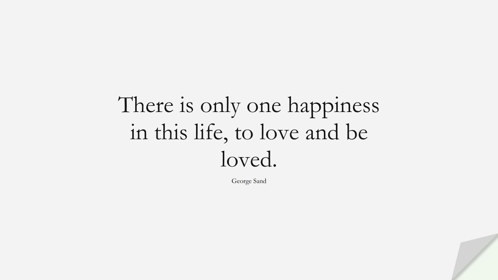 There is only one happiness in this life, to love and be loved. (George Sand);  #HappinessQuotes
