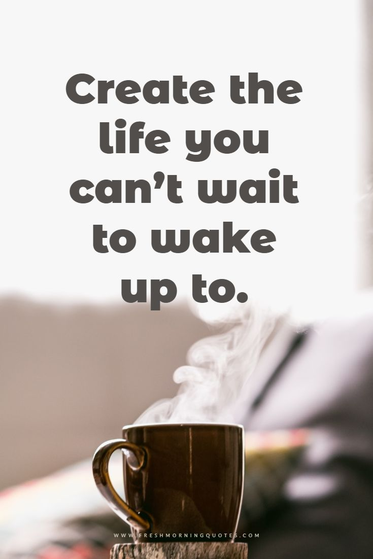 create a life you cant wait to wake up to