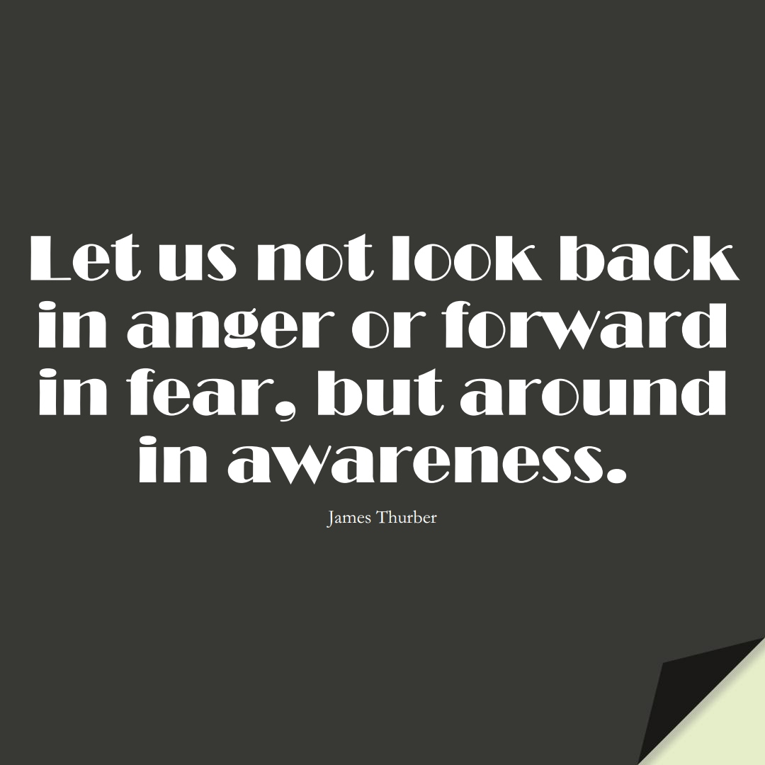 Let us not look back in anger or forward in fear, but around in awareness. (James Thurber);  #FearQuotes