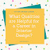 What qualities are helpful for a career in interior design?