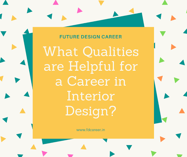 What qualities are helpful for a career in interior design?  ( part -2 )
