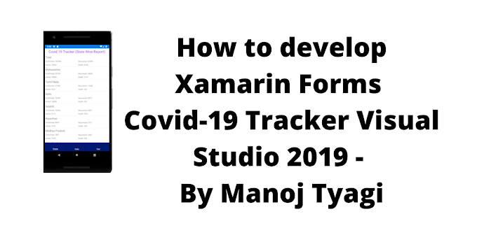 How to develop Xamarin Forms Covid-19 Tracker Visual Studio 2019 - By Manoj Tyagi