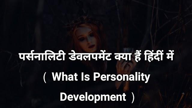 पर्सनालिटी डेवलपमेंट क्या हैं पूरी जानकारी हिंदी में ( What Is Personality Development Full Detail's In Hindi )