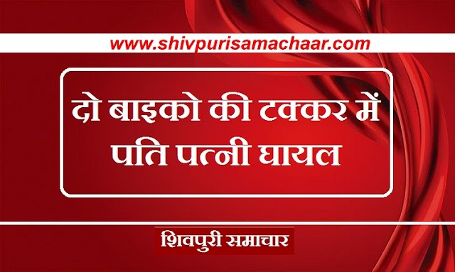दो बाइकों की टक्कर में पति पत्नी घायल / SHIVPURI NEWS