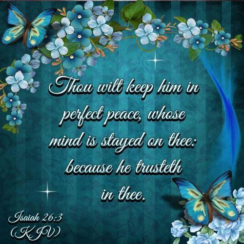 Thou will keep him in perfect peace, whose mind is stayed on thee