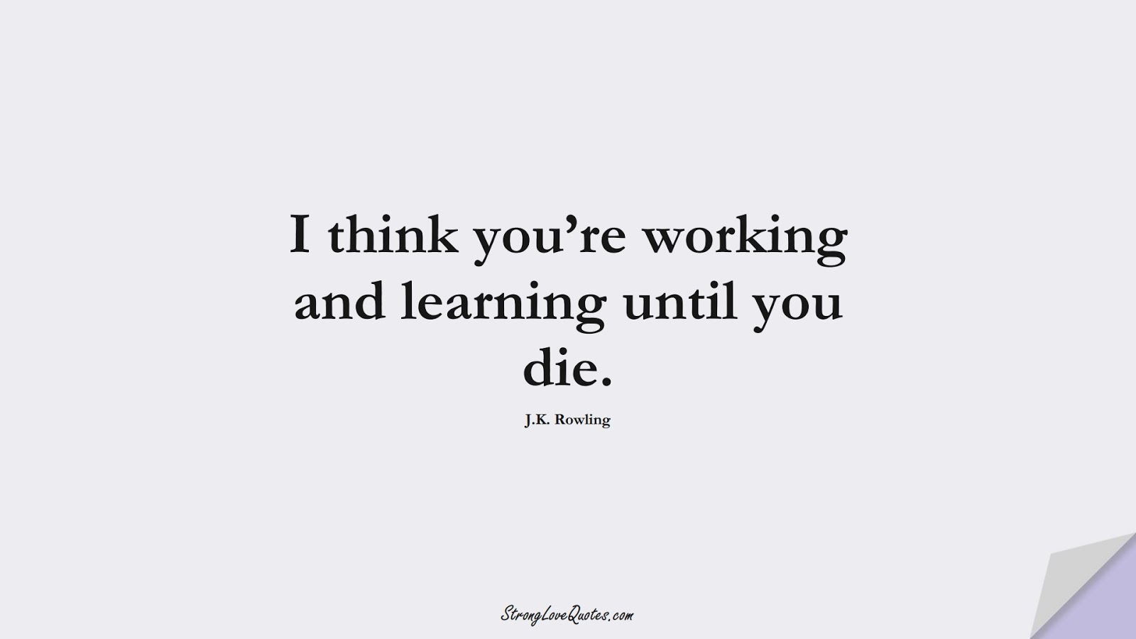 I think you're working and learning until you die. (J.K. Rowling);  #EducationQuotes