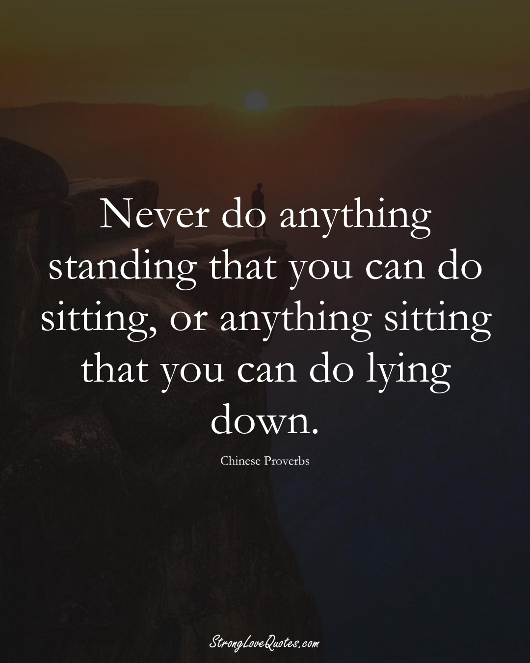 Never do anything standing that you can do sitting, or anything sitting that you can do lying down. (Chinese Sayings);  #AsianSayings
