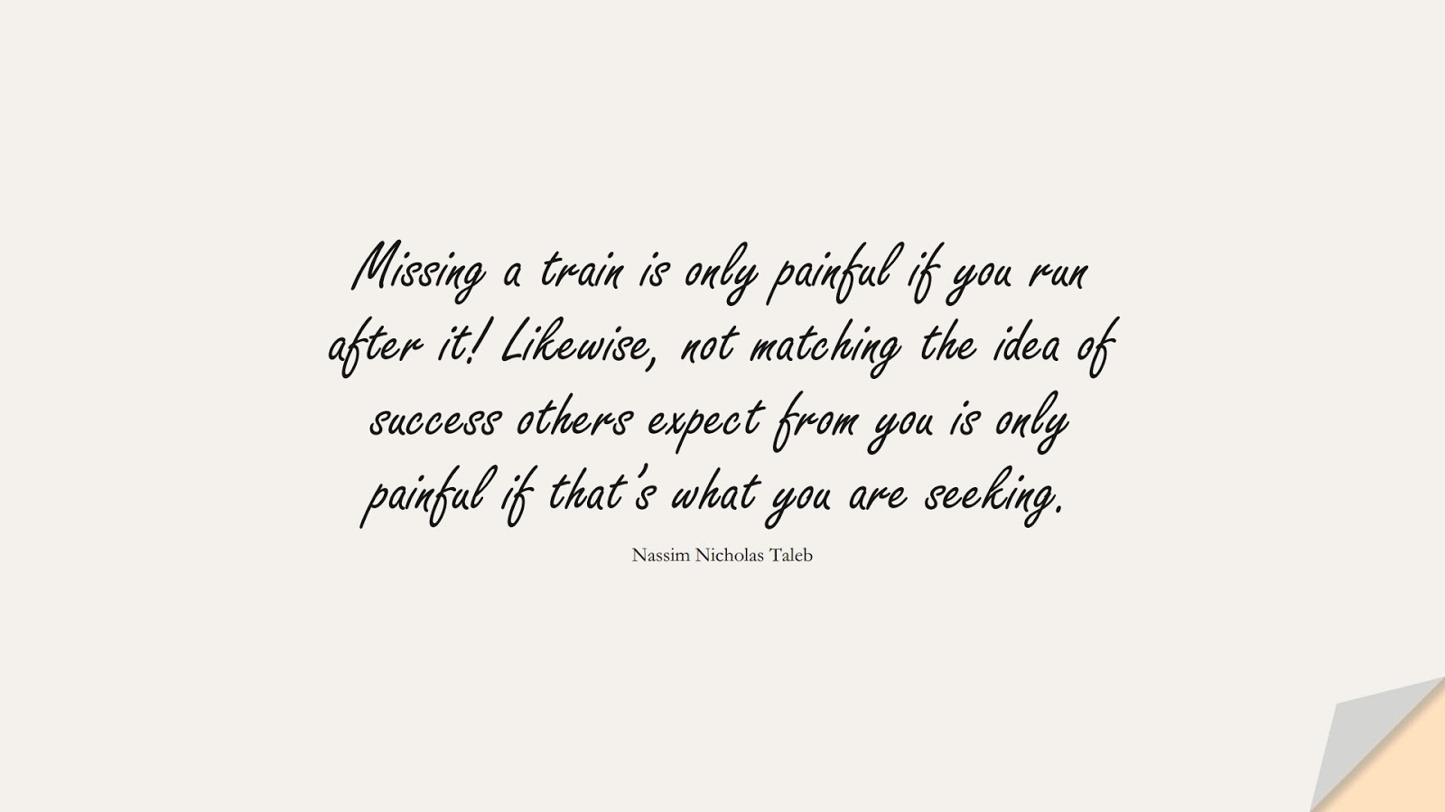 Missing a train is only painful if you run after it! Likewise, not matching the idea of success others expect from you is only painful if that's what you are seeking. (Nassim Nicholas Taleb);  #StoicQuotes