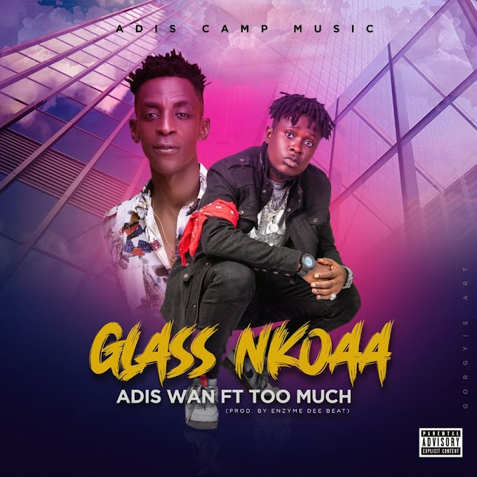 Adis Wan ft Too Much - Glass Nkoaa {Prod by Enzyme Dee Beat}