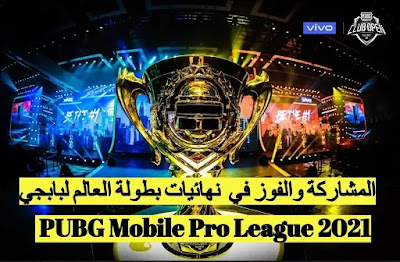 المشاركة في بطولة العالم بابجي و الجائزة 2021 PUBG Mobile Pro League