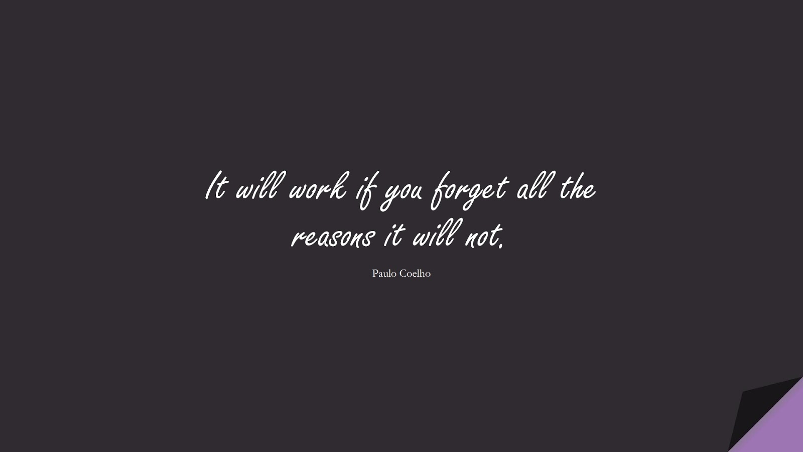 It will work if you forget all the reasons it will not. (Paulo Coelho);  #PositiveQuotes