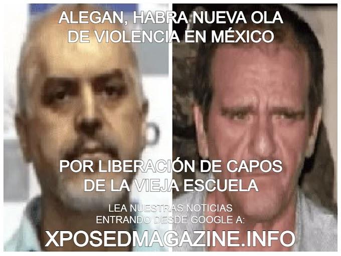 ALEGAN, HABRA NUEVA OLA DE VIOLENCIA EN MÉXICO POR LIBERACIÓN DE CAPOS DE LA VIEJA ESCUELA