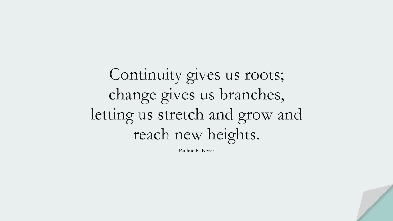 Continuity gives us roots; change gives us branches, letting us stretch and grow and reach new heights. (Pauline R. Kezer);  #ChangeQuotes
