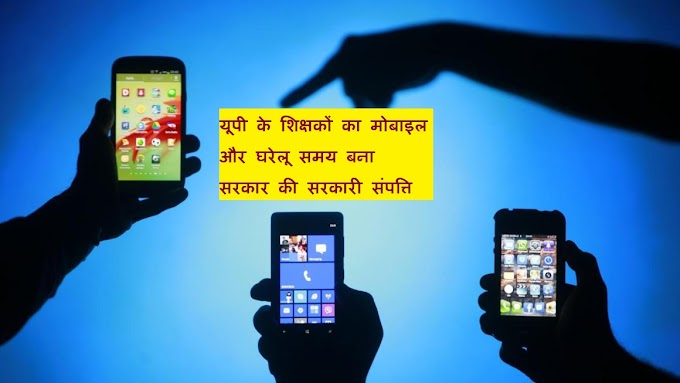 यूपी के शिक्षकों का मोबाइल और घरेलू समय बना सरकार की सरकारी संपत्ति!
