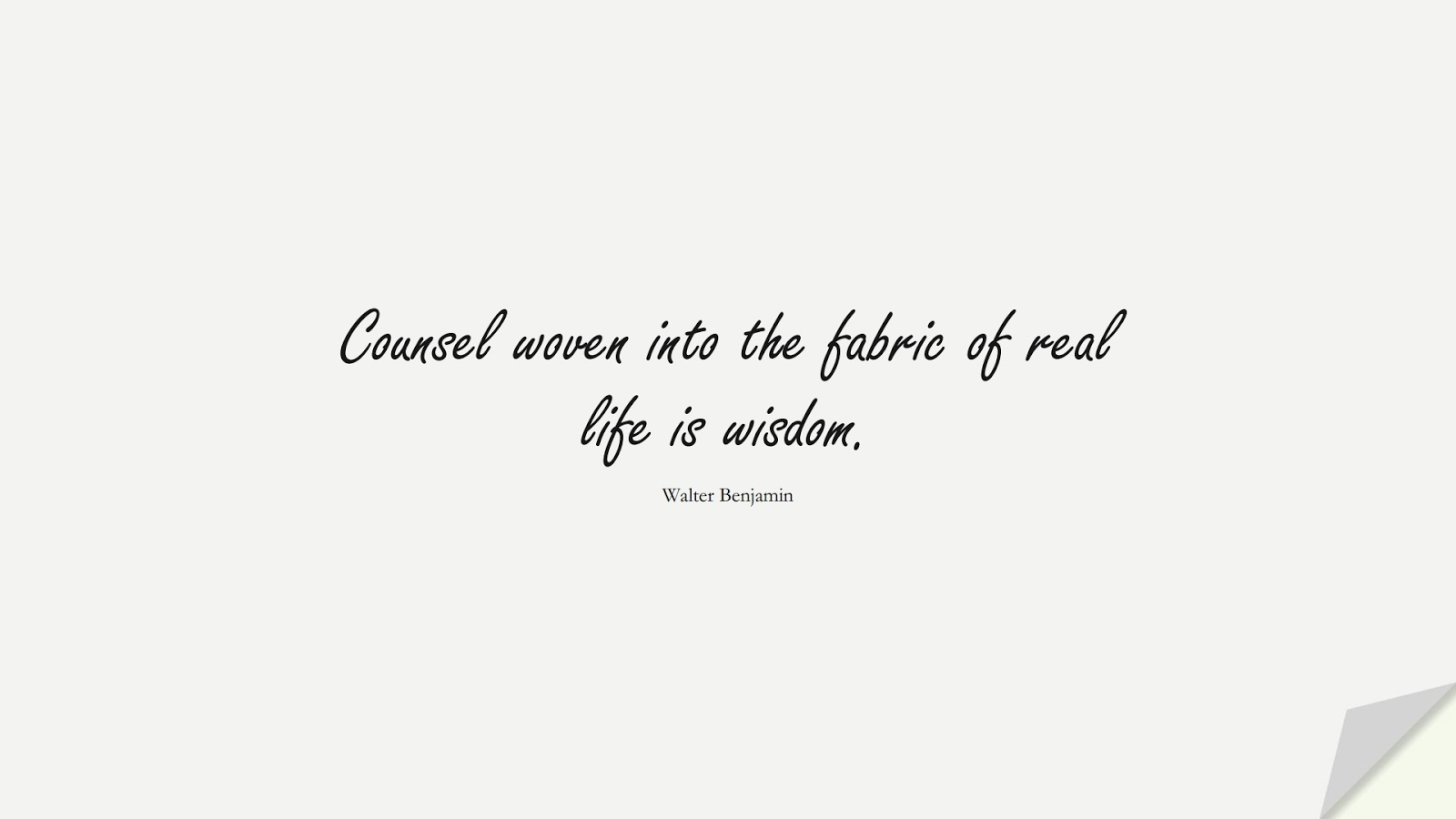 Counsel woven into the fabric of real life is wisdom. (Walter Benjamin);  #WordsofWisdom