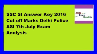 SSC SI Answer Key 2016 Cut off Marks Delhi Police ASI 7th July Exam Analysis