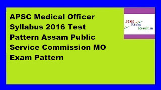 APSC Medical Officer Syllabus 2016 Test Pattern Assam Public Service Commission MO Exam Pattern
