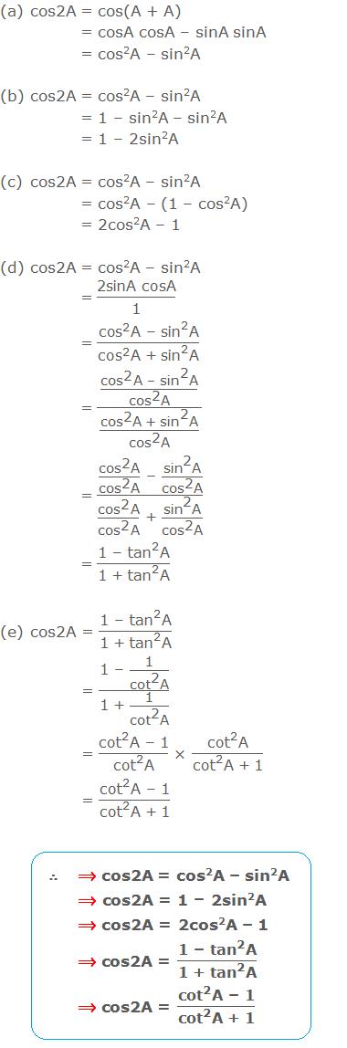 """(a) cos2A = cos(A + A) = cosA cosA – sinA sinA = cos2A – sin2A (b) cos2A = cos2A – sin2A = 1 - sin2A - sin2A = 1 - 2sin2A (c) cos2A = cos2A – sin2A = cos2A – (1 - cos2A) = 2cos2A – 1 (d) cos2A = cos2A – sin2A = """"2sinA cosA"""" /""""1""""  = (〖""""cos"""" 〗^""""2""""  """"A – """" 〖""""sin"""" 〗^""""2""""  """"A"""" )/(〖""""cos"""" 〗^""""2""""  """"A + """" 〖""""sin"""" 〗^""""2""""  """"A"""" ) = ((〖""""cos"""" 〗^""""2""""  """"A – """" 〖""""sin"""" 〗^""""2""""  """"A"""" )/(〖""""cos"""" 〗^""""2""""  """"A"""" ))/((〖""""cos"""" 〗^""""2""""  """"A + """" 〖""""sin"""" 〗^""""2""""  """"A"""" )/(〖""""cos"""" 〗^""""2""""  """"A"""" )) = ((〖""""cos"""" 〗^""""2""""  """"A"""" )/(〖""""cos"""" 〗^""""2""""  """"A"""" ) """" – """"  (〖""""sin"""" 〗^""""2""""  """"A"""" )/(〖""""cos"""" 〗^""""2""""  """"A"""" ))/((〖""""cos"""" 〗^""""2""""  """"A"""" )/(〖""""cos"""" 〗^""""2""""  """"A"""" ) """" + """"  (〖""""sin"""" 〗^""""2""""  """"A"""" )/(〖""""cos"""" 〗^""""2""""  """"A"""" )) = (""""1 – """" 〖""""tan"""" 〗^""""2""""  """"A"""" )/(""""1 + """" 〖""""tan"""" 〗^""""2""""  """"A"""" ) (e) cos2A = (""""1 – """" 〖""""tan"""" 〗^""""2""""  """"A"""" )/(""""1 + """" 〖""""tan"""" 〗^""""2""""  """"A"""" ) = (""""1 – """"  """"1"""" /(〖""""cot"""" 〗^""""2""""  """"A"""" ))/(""""1 + """"  """"1"""" /(〖""""cot"""" 〗^""""2""""  """"A"""" )) = (〖""""cot"""" 〗^""""2""""  """"A – 1"""" )/(〖""""cot"""" 〗^""""2""""  """"A"""" ) × (〖""""cot"""" 〗^""""2""""  """"A"""" )/(〖""""cot"""" 〗^""""2""""  """"A + 1"""" ) = (〖""""cot"""" 〗^""""2""""  """"A – 1"""" )/(〖""""cot"""" 〗^""""2""""  """"A + 1"""" )"""