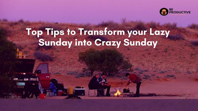 Tips to Transform your Lazy Sunday into Crazy Sunday