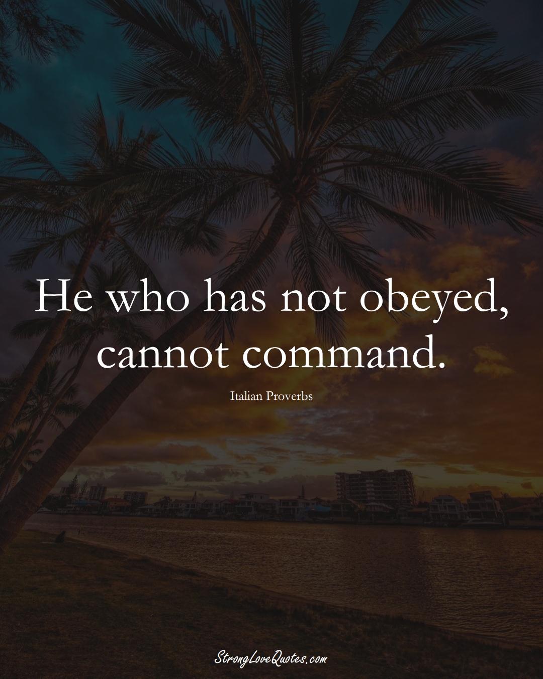 He who has not obeyed, cannot command. (Italian Sayings);  #EuropeanSayings