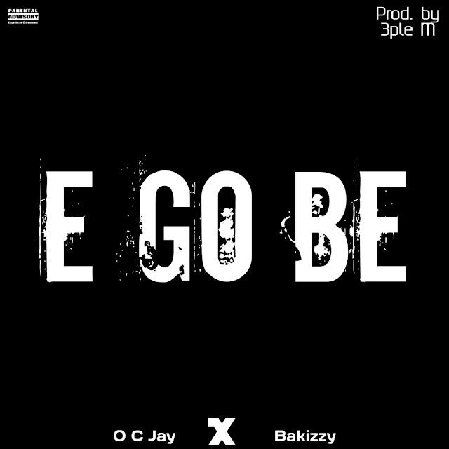 Download Audio: Oc Jay ft Bakizzy - E Go Be