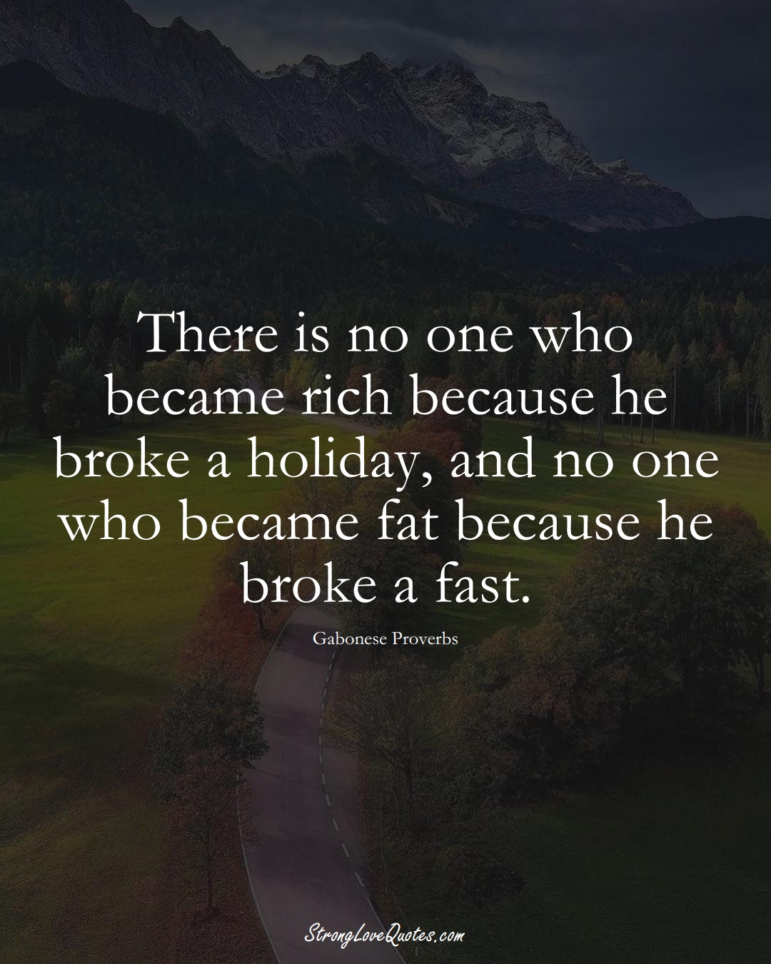 There is no one who became rich because he broke a holiday, and no one who became fat because he broke a fast. (Gabonese Sayings);  #AfricanSayings