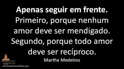 Apenas seguir em frente. Primeiro, porque nenhum amor deve ser mendigado. Segundo, porque todo amor deve ser recíproco. Martha Medeiros