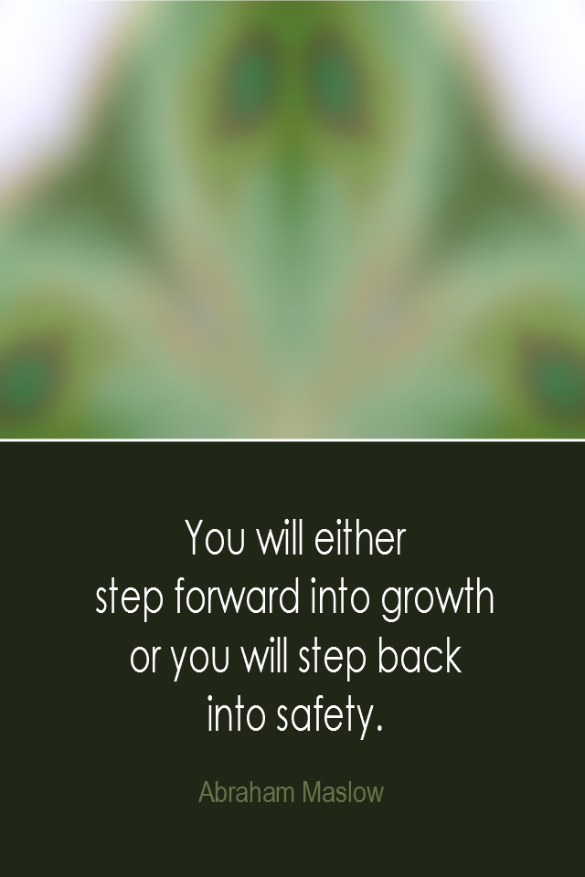 visual quote - image quotation: You will either step forward into growth or you will step back into safety. - Abraham Maslow