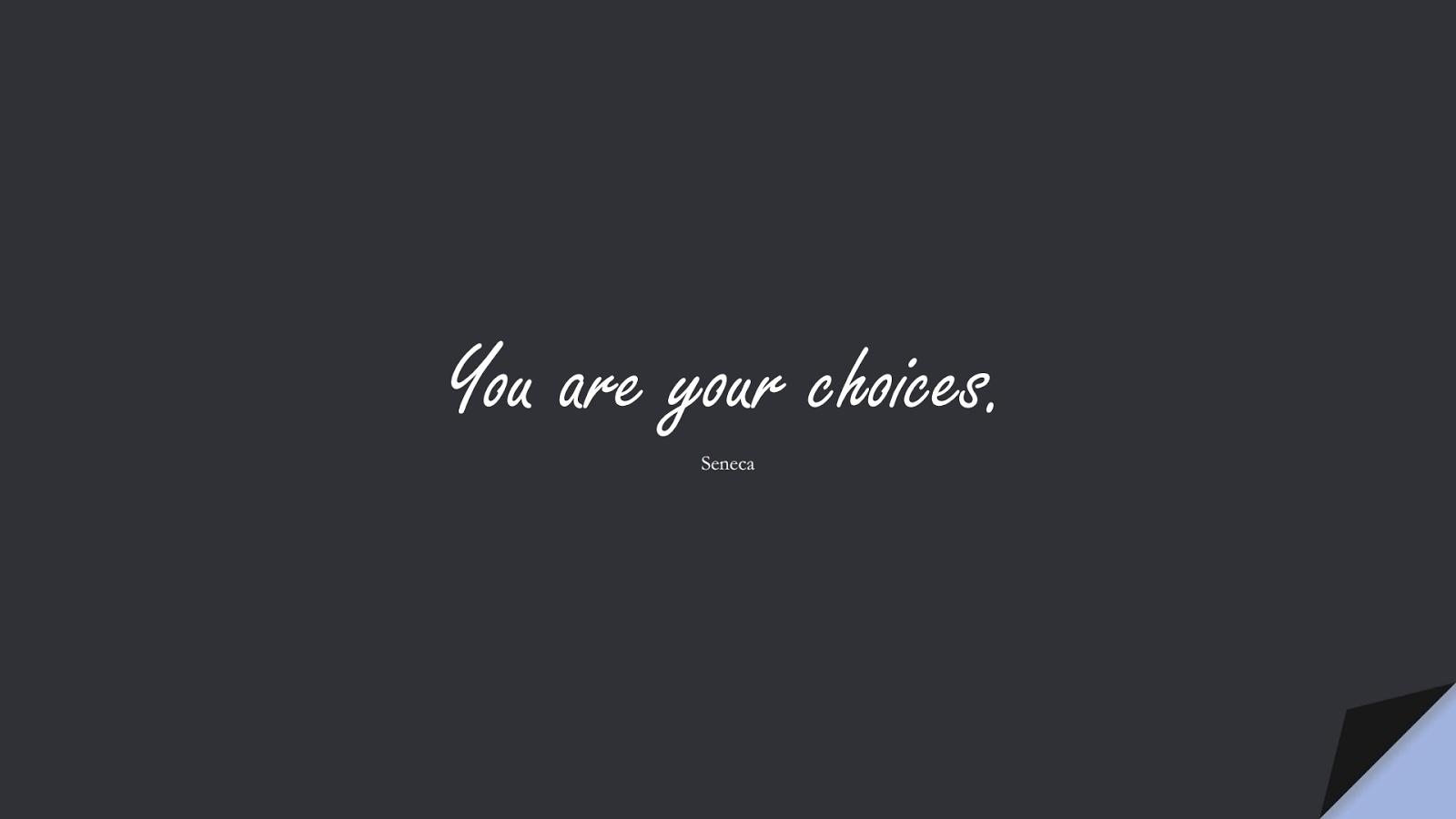 You are your choices. (Seneca);  #ShortQuotes