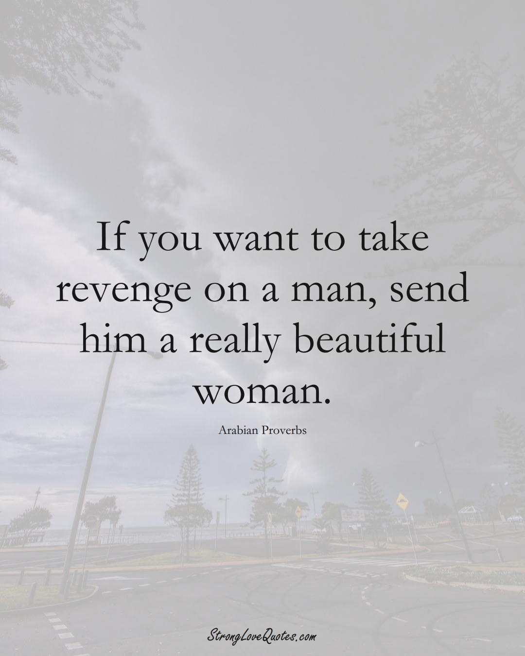 If you want to take revenge on a man, send him a really beautiful woman. (Arabian Sayings);  #aVarietyofCulturesSayings
