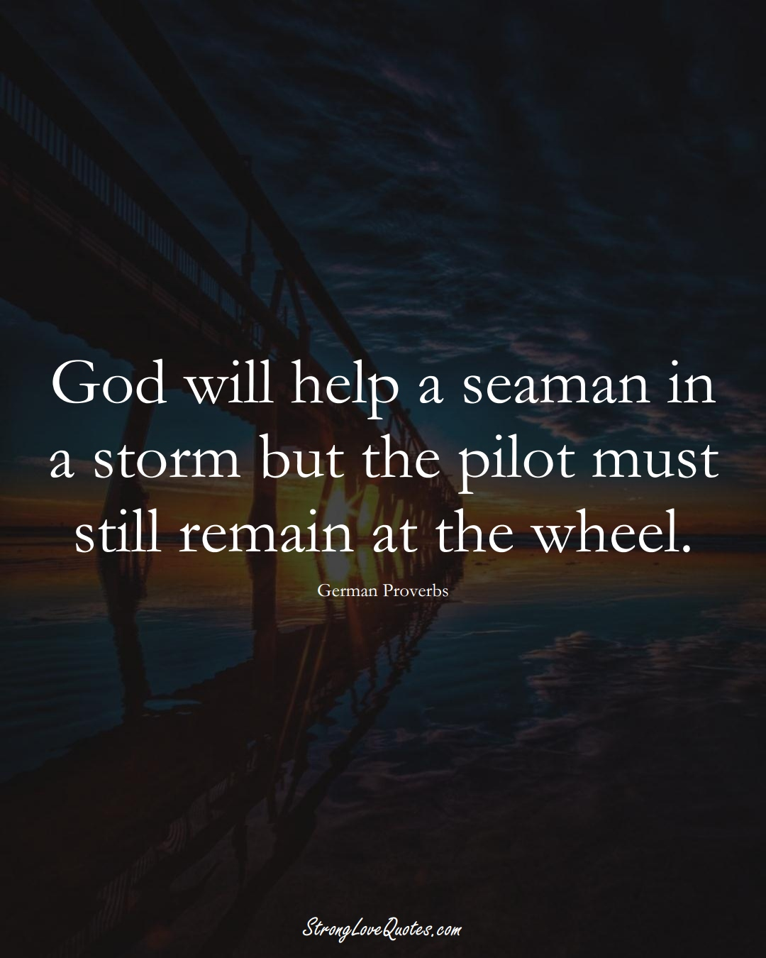 God will help a seaman in a storm but the pilot must still remain at the wheel. (German Sayings);  #EuropeanSayings