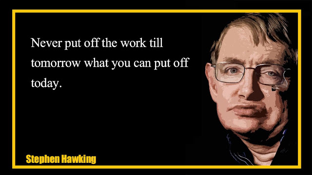 Never put off the work till tomorrow Stephen Hawking quotes