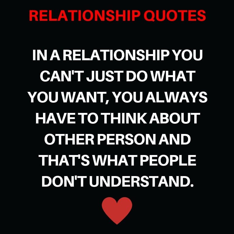 In a Relationship you can't Just do What you want, You Always Have to Think About other Person and that's what People Don't Understand.