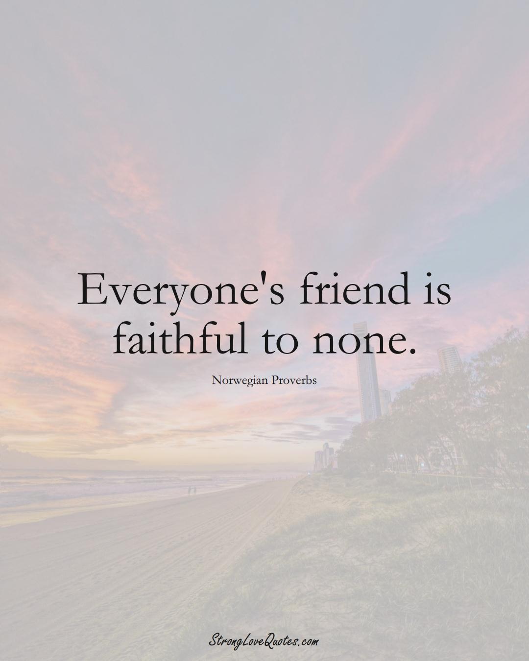 Everyone's friend is faithful to none. (Norwegian Sayings);  #EuropeanSayings