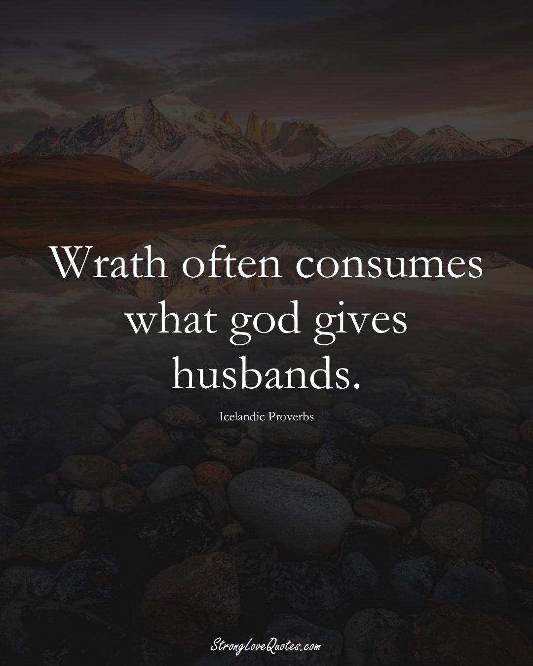 Wrath often consumes what god gives husbands. (Icelandic Sayings);  #EuropeanSayings