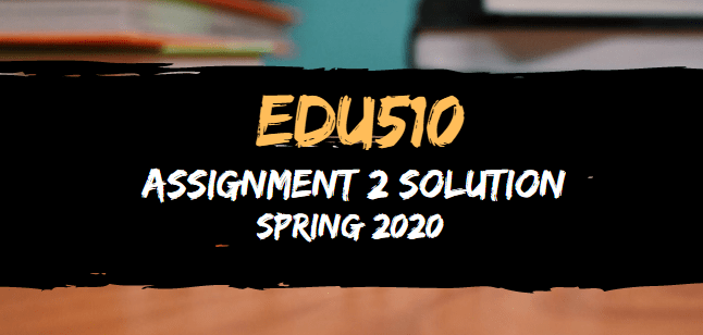 EDU510 Assignment 2 Solution Spring 2020