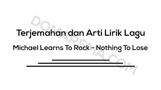Terjemahan dan Arti Lirik Lagu Michael Learns To Rock - Nothing To Lose