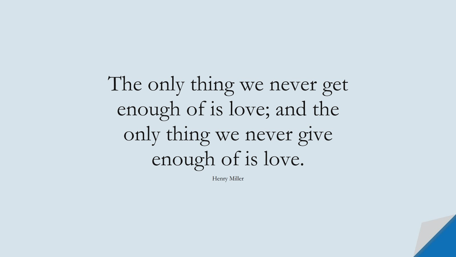 The only thing we never get enough of is love; and the only thing we never give enough of is love. (Henry Miller);  #LifeQuotes
