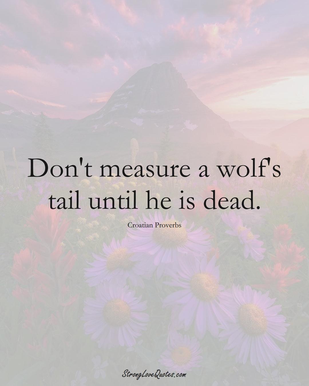 Don't measure a wolf's tail until he is dead. (Croatian Sayings);  #EuropeanSayings