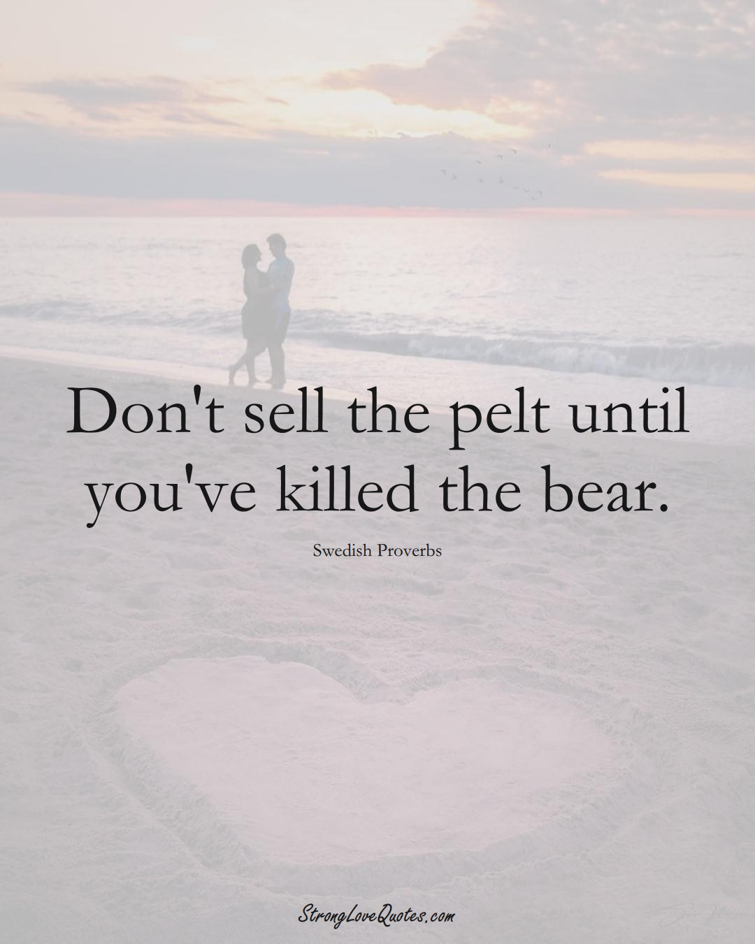 Don't sell the pelt until you've killed the bear. (Swedish Sayings);  #EuropeanSayings