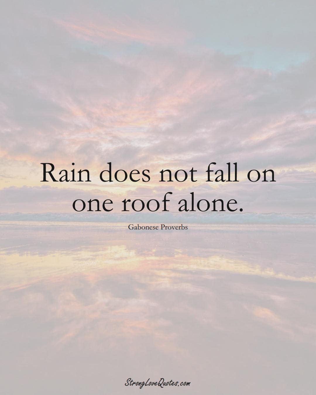 Rain does not fall on one roof alone. (Gabonese Sayings);  #AfricanSayings