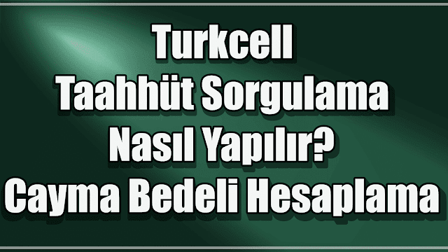 Turkcell Taahhüt Sorgulama Nasıl Yapılır? Cayma Bedeli Hesaplama