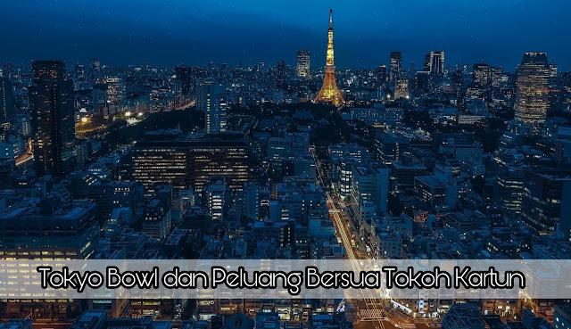 Tokyo Bowl dan Peluang Bersua Tokoh Kartun