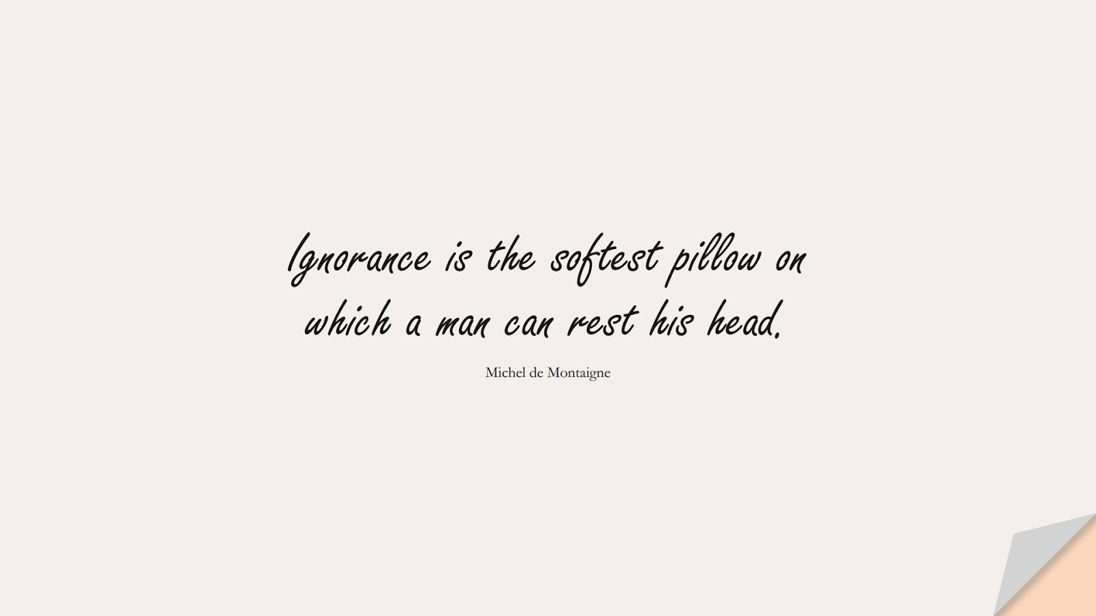 Ignorance is the softest pillow on which a man can rest his head. (Michel de Montaigne);  #StressQuotes
