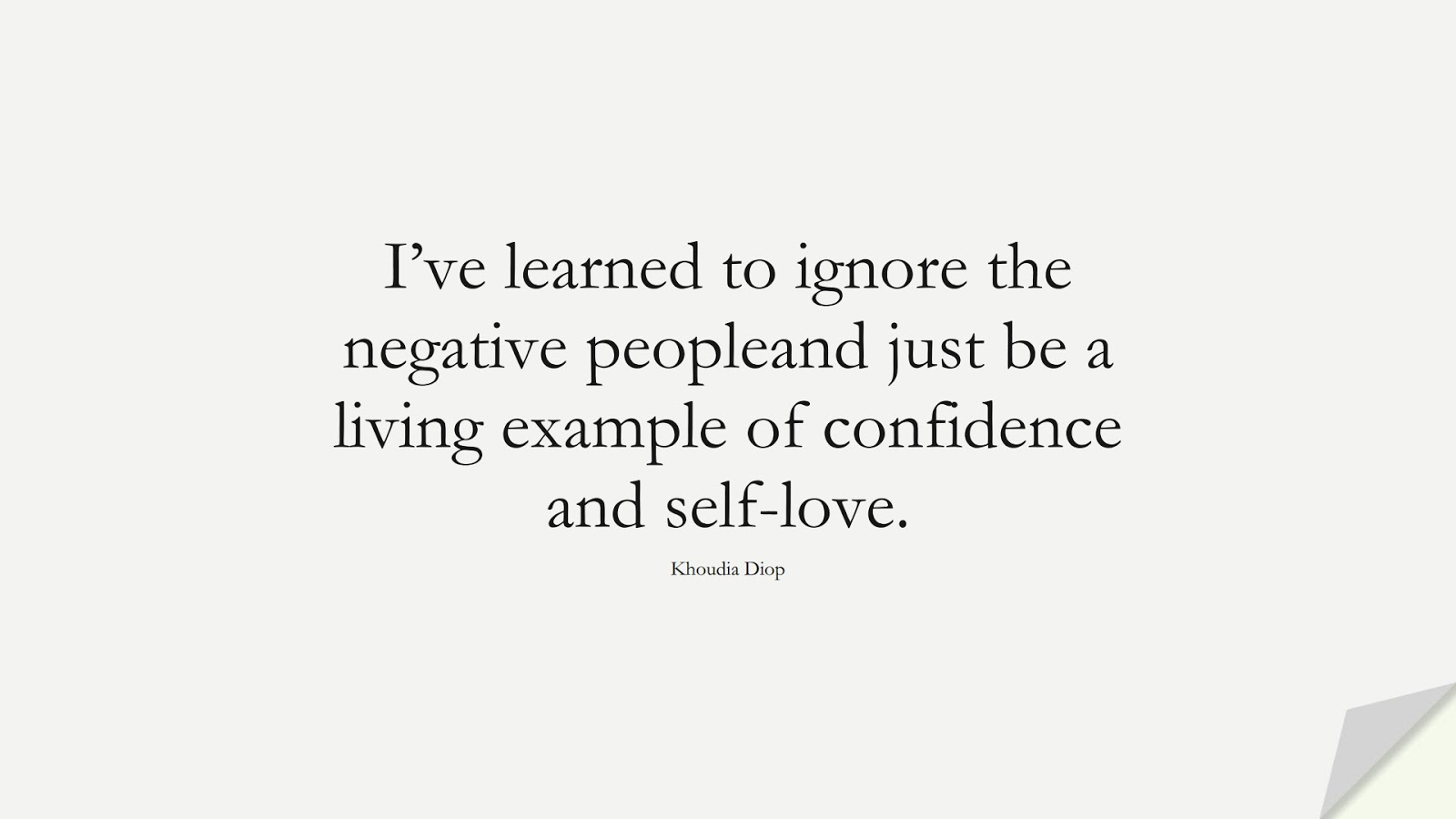 I've learned to ignore the negative peopleand just be a living example of confidence and self-love. (Khoudia Diop);  #InspirationalQuotes