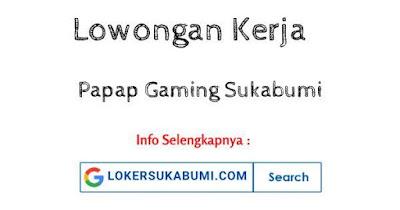 Lowongan Kerja PAPAP Gaming Sukabumi Terbaru